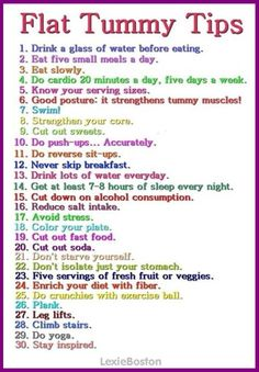 Here are 30 ways to keep your tummy (stomach) flat: drink water, eat small meals slowly, do cardio, swim, cut out sweets, avoid stress, climb stairs, do yoga, stay inspired, and more. You can find a prettier version of these tips here: You can find a prettier version of these recommendations here: http://infographicaday.com/fitness-matters-30-flat-tummy-tips
