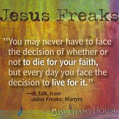 """""""You may never have to face the decision of whether or not to die for your faith, but every day you face the decision to live for it."""" -- dc Talk, from Jesus Freaks: Martyrs #dcTalk #JesusFreaks"""