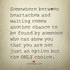 Inspirational Quotes: Somewhere between heartaches and waiting comes another chance to be found by someone who can show you that you are not just an option but the ONLY choice. #love #lovequotes #findinglove