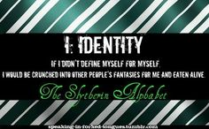 The Slytherin Alphabet I: Identity If I didn't define myself for myself, I would be crunched into other people's fantasies for me, and eaten alive.