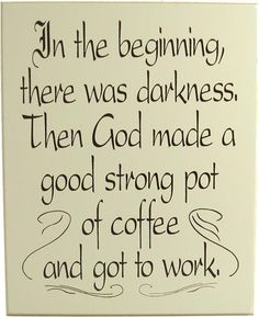 In the beginning, there was darkness. Then God made a good strong pot of coffee and got to work. #quote