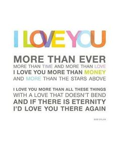 I love you more than ever. More than time and more than love. I love you more than money and more than the stars above. I love you more than all these things with a love that doesn't bend and if there is eternity I'd love you there again. I Love You Quotes For Him, L Love You, Love Yourself Quotes, Quotes To Live By, Me Quotes, Just For You, My Love, Soul Qoutes, Fiance Quotes