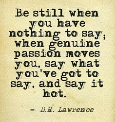 Be still when you have nothing to say; when genuine passion moves you, say what you've got to say, and say it hot. David Herbert Lawrence