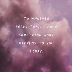 I hope something good happens to you today.