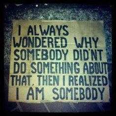 """""""I always wondered, why somebody didnt do something about that, then I realized I am somebody"""""""
