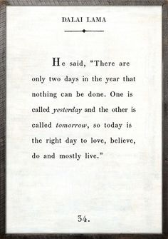 "he said, ""there are only 2 days in the year that nothing can be done. one is called yesterday and the other is called tomorrow. today is the right day to love, believe, do and mostly live"" dalai lama"