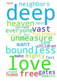 O deep, deep love of Jesus. So vast, unmeasure, boundless - O deep, deep love of Jesus. So vast, unmeasure, boundless and free. Rolling as a mighty ocean in its fullness over me. Underneath me, all around me is the current of Thy love. Let us all thank Jesus for all the blessings, for all the help and grace that comes upon us boundless and free. Please fast and pray for all our relatives, friends, loved ones and everyone we know to make it to heaven. Jesus awaits for all of us at the gates…