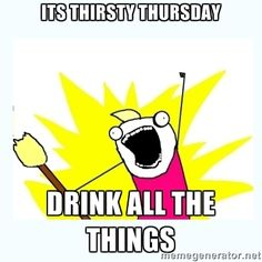 Its thirsty thursday Drink all the things - All the things | Meme ...