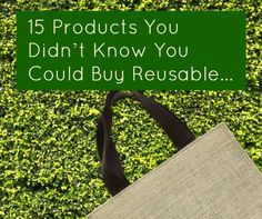 15 Products You Didn't Know You Could Buy Reusable » Nature Moms...make me so happy we do most of these thr ones we dont we just dont use at all