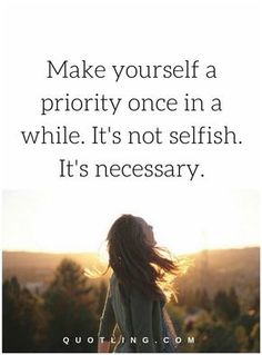 love yourself quotes Make yourself a priority once in a while. It's not selfish. It's necessary.