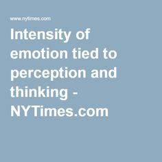 Intensity of emotion tied to perception and thinking - NYTimes.com