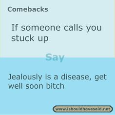 to say if you're called stuck up Use this comeback someone calls you stuck up. Check out our top ten comeback lists.Use this comeback someone calls you stuck up. Check out our top ten comeback lists. Funny Insults And Comebacks, Best Comebacks Ever, Witty Insults, Amazing Comebacks, Savage Comebacks, Snappy Comebacks, Clever Comebacks, Funny Comebacks, Comebacks Sassy