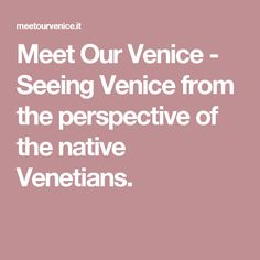Meet Our Venice - Seeing Venice from the perspective of the native Venetians.