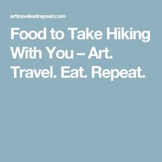 Food to Take Hiking With You – Art. Travel. Eat. Repeat.