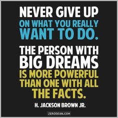 """""""Never give up on what you really want to do. The person with big dreams is more powerful than one with all the facts."""" — H. Jackson Brown Jr."""