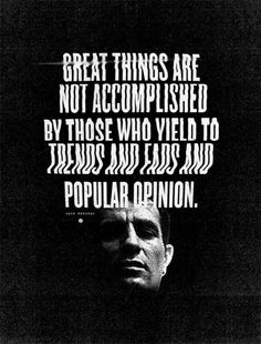 97fd02c78d9 Great things are not accomplished by those who yield to trends and fads and  popular opinion
