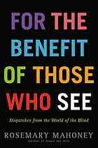 For the benefit of those who see : dispatches from the world of the blind
