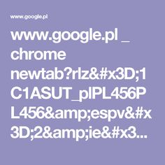 www.google.pl _ chrome newtab?rlz=1C1ASUT_plPL456PL456&espv=2&ie=UTF-8