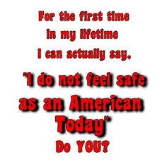 "For the first time in my lifetime I can actually say, ""I do not feel safe as an American Today"" Do You? #Think"