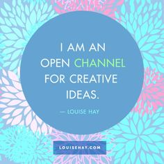 "Inspirational Quotes about love | ""I am an open channel for creative ideas."" — Louise Hay"