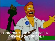 ♪ No, you'll never make a monkey out of me ♪