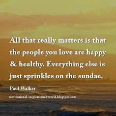 All that really matters is …… Paul Walker #quote