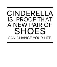''Cinderella is proof that a new pair of shoes can change your life.''