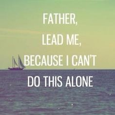Father lead me, because I cant do this alone