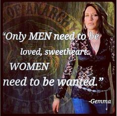 """Sons of anarchy """"only men need to be loved sweetheart.  Women need to be wanted."""""""