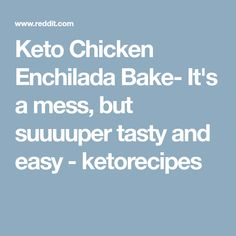 Keto Chicken Enchilada Bake- It's a mess, but suuuuper tasty and easy - ketorecipes