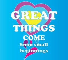 Great Things Come From Small Beginnings