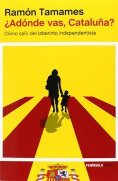 ¿ADÓNDE VAS, CATALUÑA? : CÓMO SALIR DEL LABERINTO INDEPENDENDISTA / Ramón Tamames, 2014