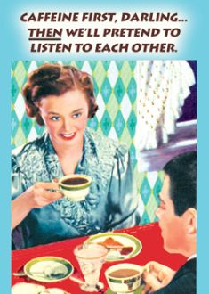 Caffeine first, darling, then we'll pretend to listen to each other.