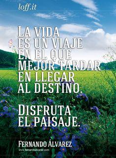 La vida es un viaje en el que mejor tardar en llegar al destino. Disfruta del paisaje.  www.FernandoAlvarez.com