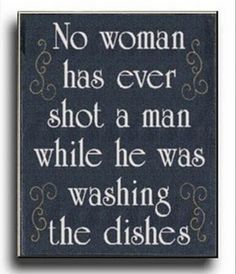 No woman has EVER shot a man while he was washing dishes!