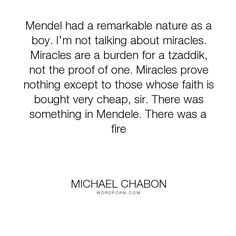 "Michael Chabon - ""Mendel had a remarkable nature as a boy. I�m not talking about miracles. Miracles..."". philosophy, miracles"