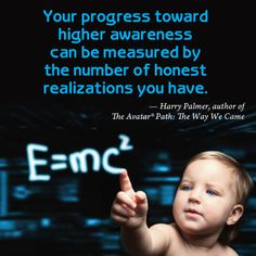 """""""Your progress toward higher awareness can be measured by the number of honest realizations you have."""" Harry Palmer, author of The Avatar Path: the Way We Came"""