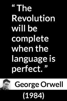 George Orwell - 1984 - The Revolution will be complete when the language is perfect.