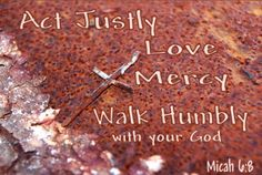 Micah 6:8 ~ Act justly, love mercy, walk humbly with your God...