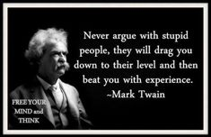 """""""Never argue with stupid people, they will drag you down to their level and then beat you with experience.""""  Mark Twain"""
