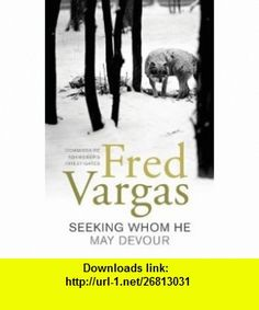 Seeking Whom He May Devour (9781843430902) Fred Vargas, David Bellos , ISBN-10: 1843430908  , ISBN-13: 978-1843430902 ,  , tutorials , pdf , ebook , torrent , downloads , rapidshare , filesonic , hotfile , megaupload , fileserve