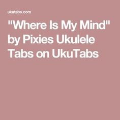 """Where Is My Mind"" by Pixies Ukulele Tabs on UkuTabs"