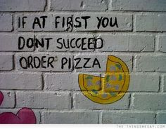 If at first you don't succeed order pizza