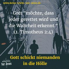"""Gott """"möchte, dass jeder gerettet wird und die Wahrheit erkennt. Denn es gibt nur einen Gott und nur einen Vermittler zwischen Gott und den Menschen: Das ist Christus Jesus, der Mensch geworden ist. Er gab sein Leben, um alle Menschen freizukaufen. Das ist die Botschaft, die Gott der Welt gab, als die Zeit dafür gekommen war"""" (1. Timotheus Kapitel 2, Verse 4-6)"""