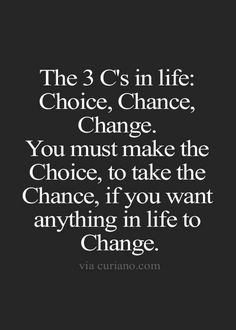 The 3 C's in life: Choice, chance, change. You must make the choice, to take the chance, if you want anything in life to change. - Vladimer Botsvadze - Google+