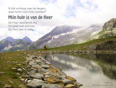 Ik kijk omhoog naar de bergen,   waar komt mijn hulp vandaan?  Mijn hulp komt van de Heer. De Heer beschermt mij,   Hij gaat met mij mee.  Bij Hem ben ik veilig.  Psalm 121:1,5