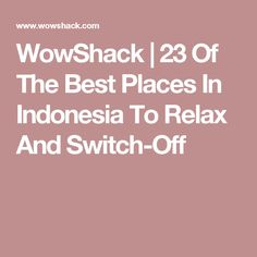 WowShack | 23 Of The Best Places In Indonesia To Relax And Switch-Off