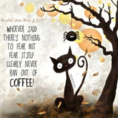 Whoever said there's nothing to fear but fear itself clearly never ran out of coffee!
