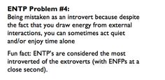Myers-Briggs Indicator Personality type ENTP (Extrovert-Intuitive-Thinking-Perceptive). I don't consider this a problem; more a point of interest. I've often wondered how I could be an extrovert when I enjoy spending the majority of my time alone.