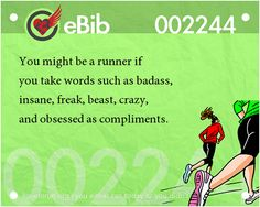 Tell Tale Signs You Are A Runner (21-40):You know you're a runner when you take words such as badass, insane, freak, beast, crazy and obsessed as compliments.